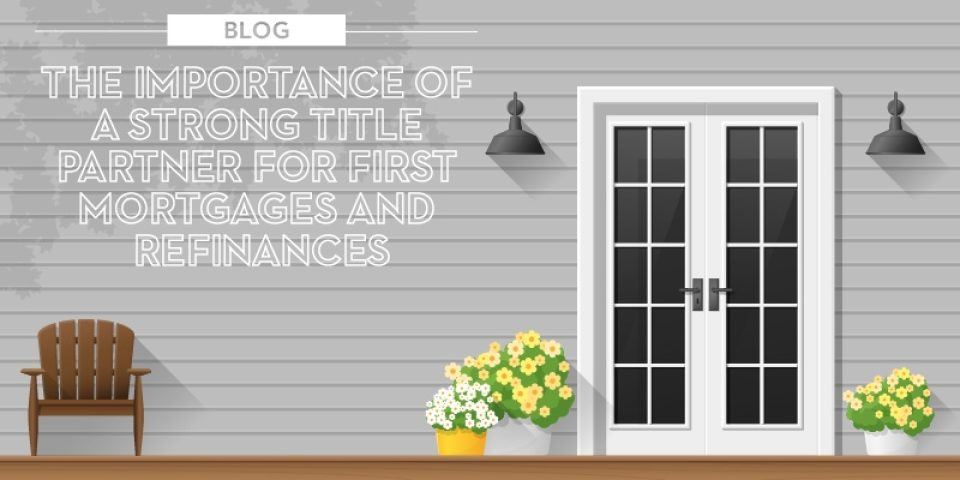 The importance of a strong title partner for first mortgages, purchases and refinances